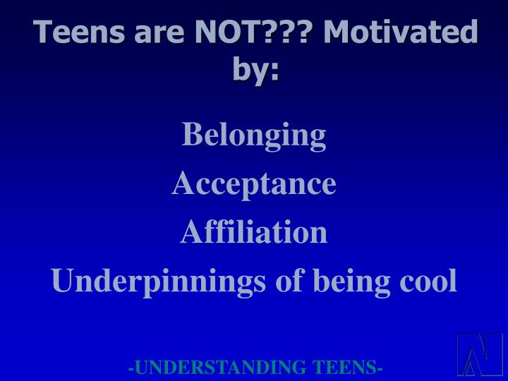 Teens are NOT??? Motivated by: