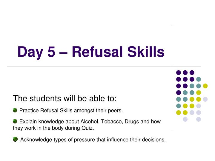 5 1 refusal skills Page 1 of 17 refusal skills i can's: 1 i can demonstrate & list at least 3 ways that i can refuse alcohol, tobacco, & other drugs (atod) 2.