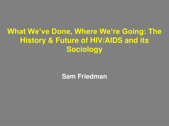 what we ve done where we re going the history future of hiv aids and its sociology n.
