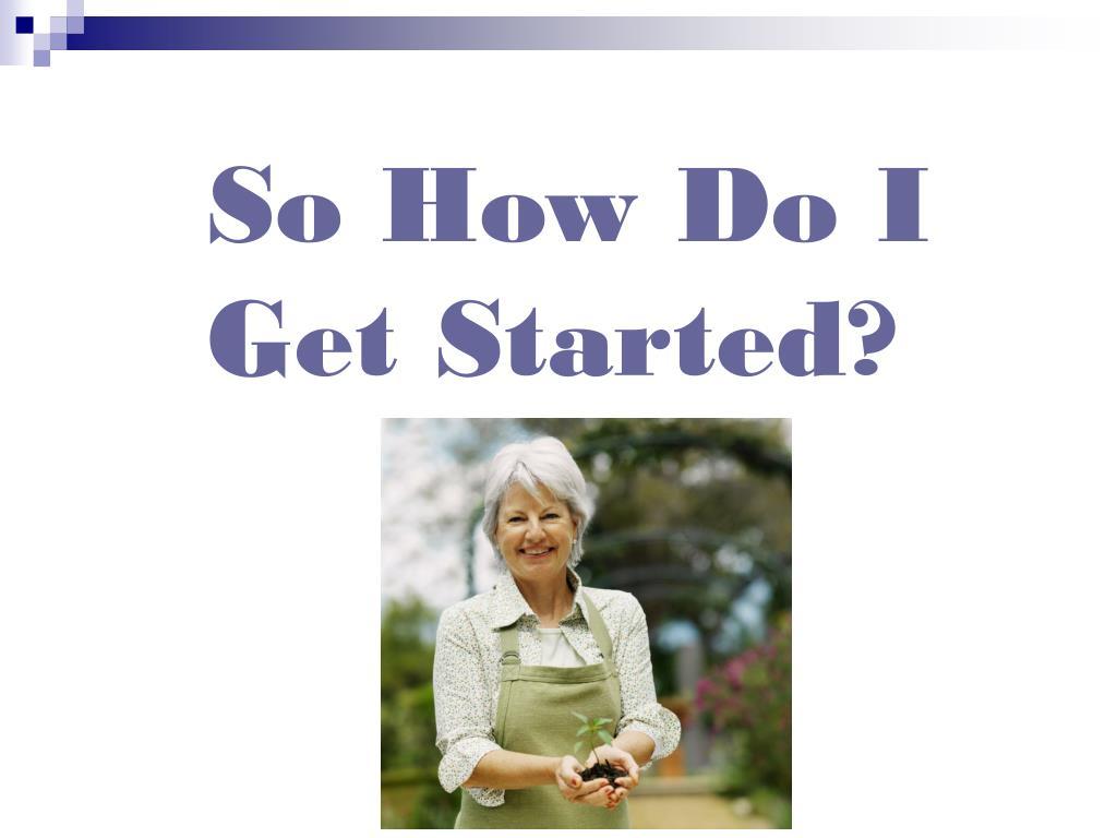 So How Do I Get Started?