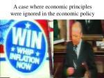 a case where economic principles were ignored in the economic policy