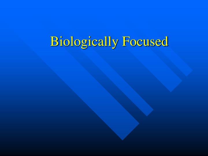 Biologically Focused