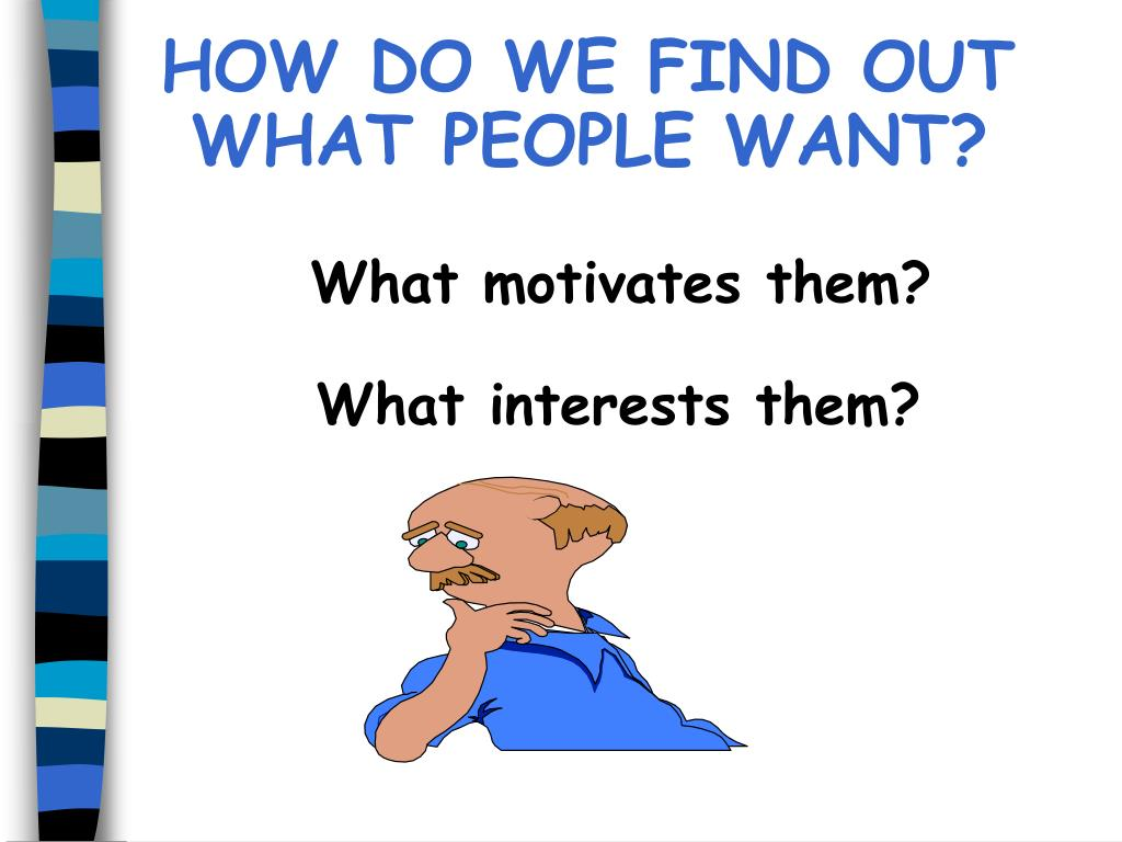 HOW DO WE FIND OUT WHAT PEOPLE WANT?