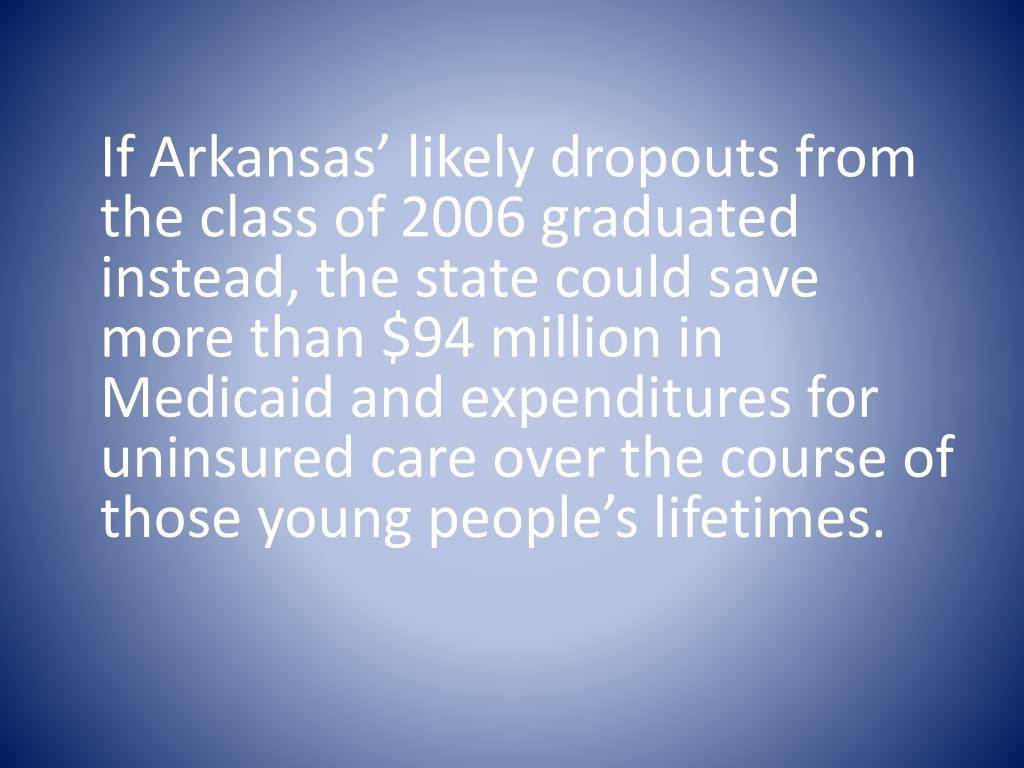 If Arkansas' likely dropouts from the class of 2006 graduated instead, the state could save more than $94 million in Medicaid and expenditures for uninsured care over the course of those young people's lifetimes.