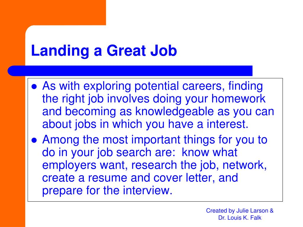 As with exploring potential careers, finding the right job involves doing your homework and becoming as knowledgeable as you can about jobs in which you have a interest.