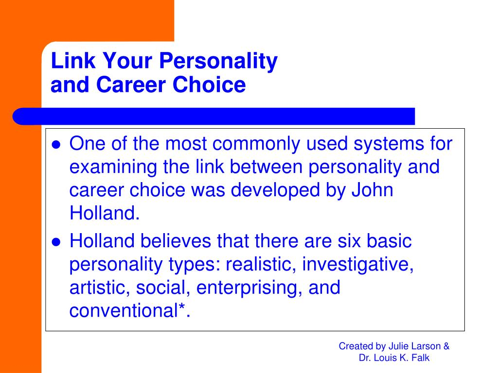 One of the most commonly used systems for examining the link between personality and career choice was developed by John Holland.