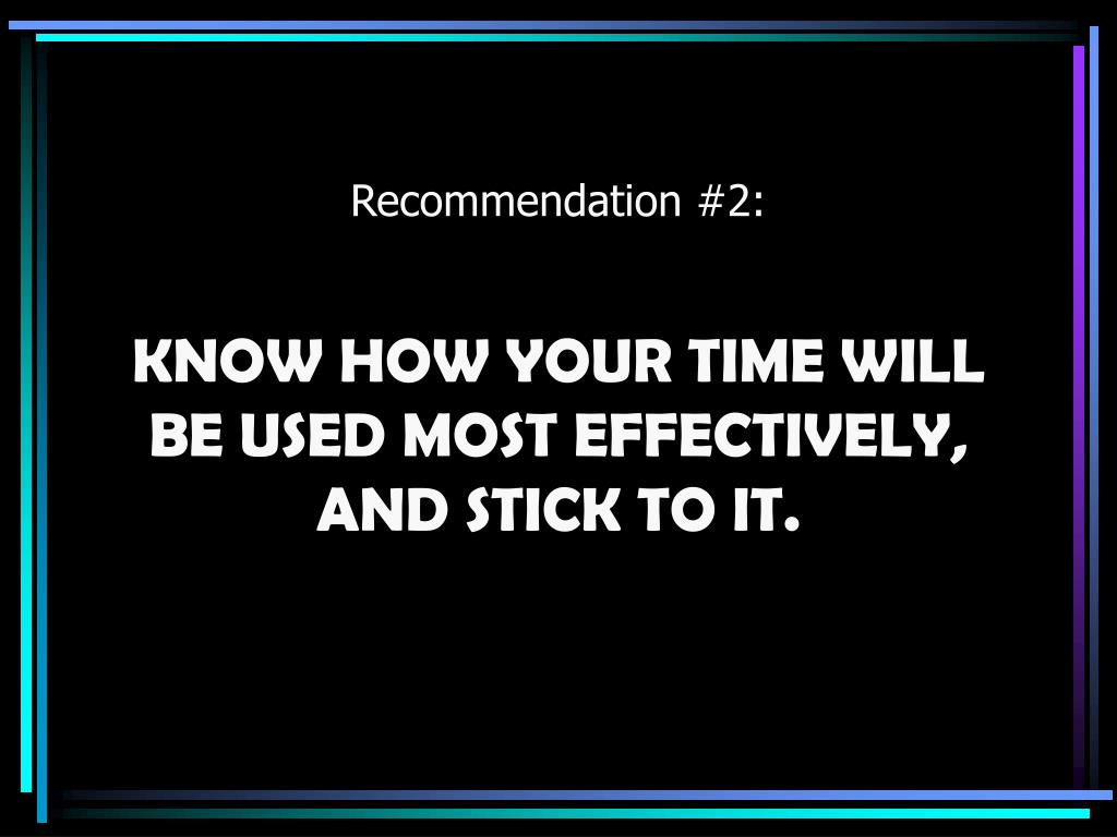 KNOW HOW YOUR TIME WILL BE USED MOST EFFECTIVELY, AND STICK TO IT.