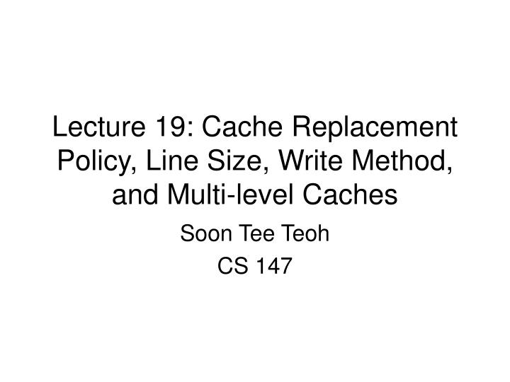 lecture 19 cache replacement policy line size write method and multi level caches n.