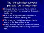 the hydraulic filter converts pulsatile flow to steady flow