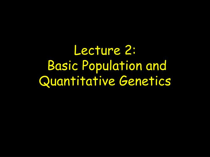 lecture 2 basic population and quantitative genetics n.