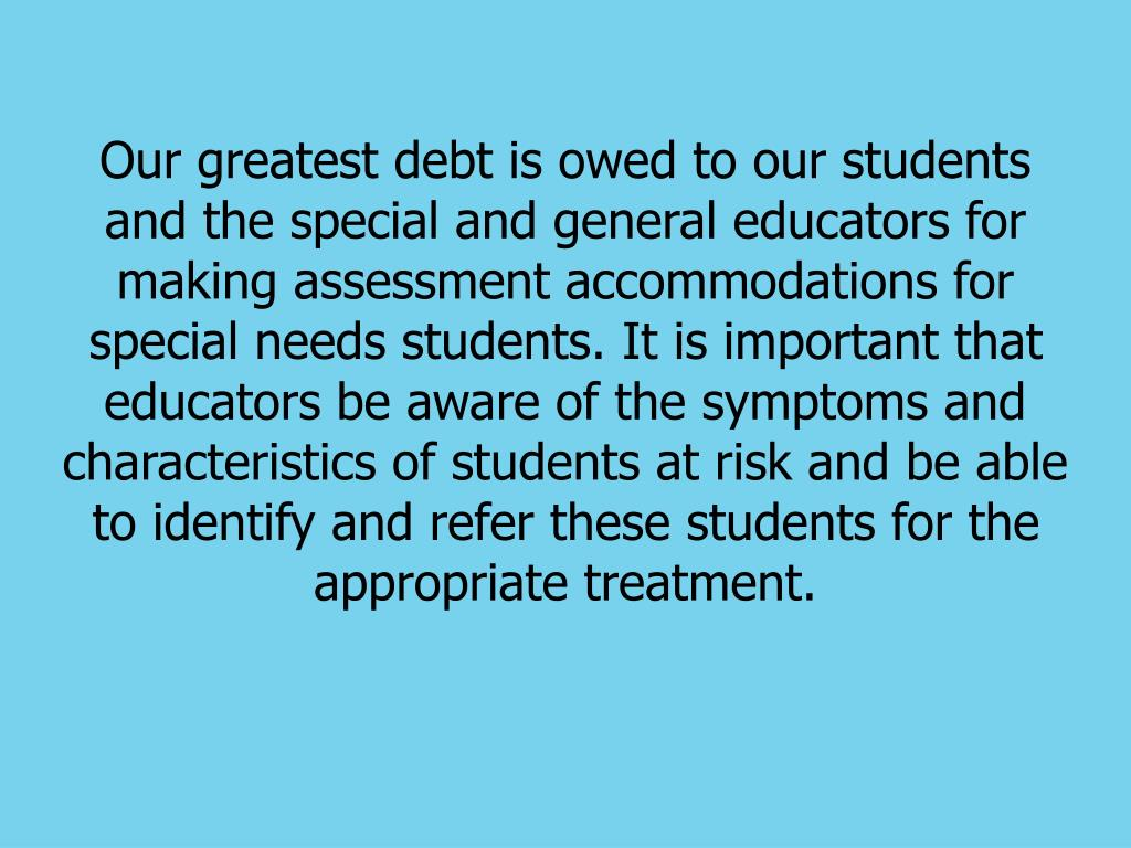 Our greatest debt is owed to our students and the special and general educators for making assessment accommodations for special needs students. It is important that educators be aware of the symptoms and characteristics of students at risk and be able to identify and refer these students for the appropriate treatment.