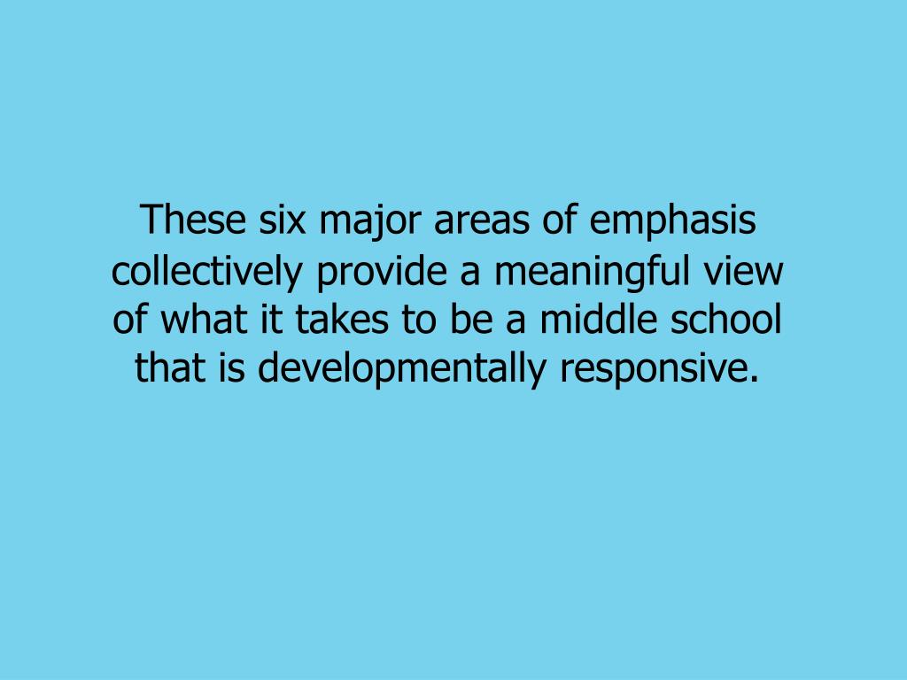 These six major areas of emphasis collectively provide a meaningful view of what it takes to be a middle school that is developmentally responsive.