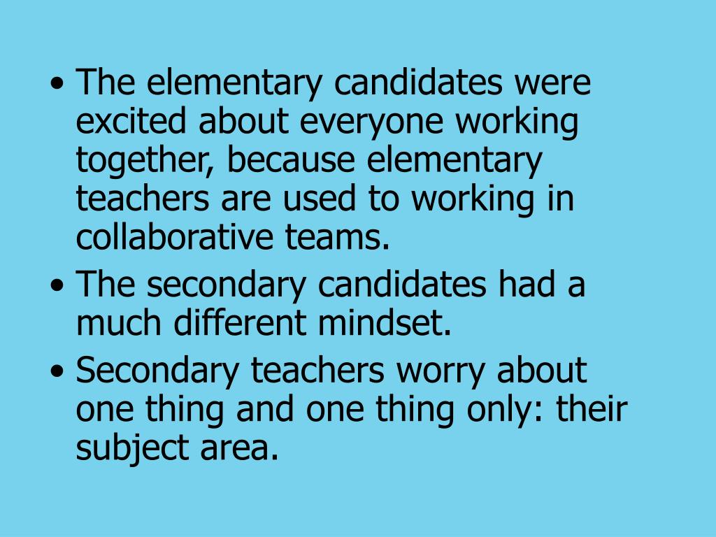 The elementary candidates were excited about everyone working together, because elementary teachers are used to working in collaborative teams.