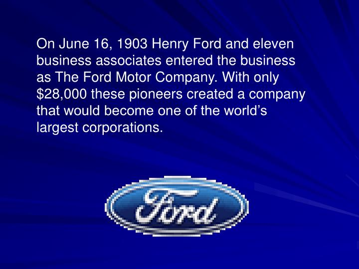 On June 16, 1903 Henry Ford and eleven business associates entered the business as The Ford Motor Co...