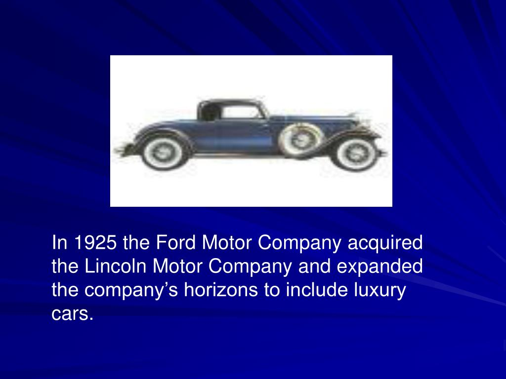 In 1925 the Ford Motor Company acquired the Lincoln Motor Company and expanded the company's horizons to include luxury cars.