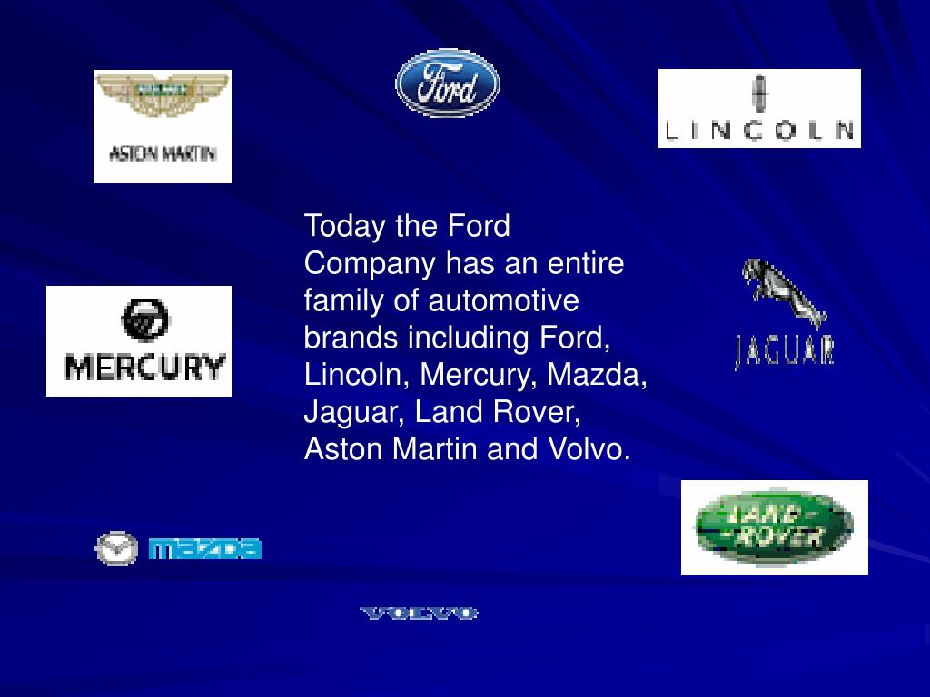 Today the Ford Company has an entire family of automotive brands including Ford, Lincoln, Mercury, Mazda, Jaguar, Land Rover, Aston Martin and Volvo.