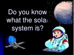 do you know what the solar system is