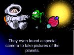 they even found a special camera to take pictures of the planets