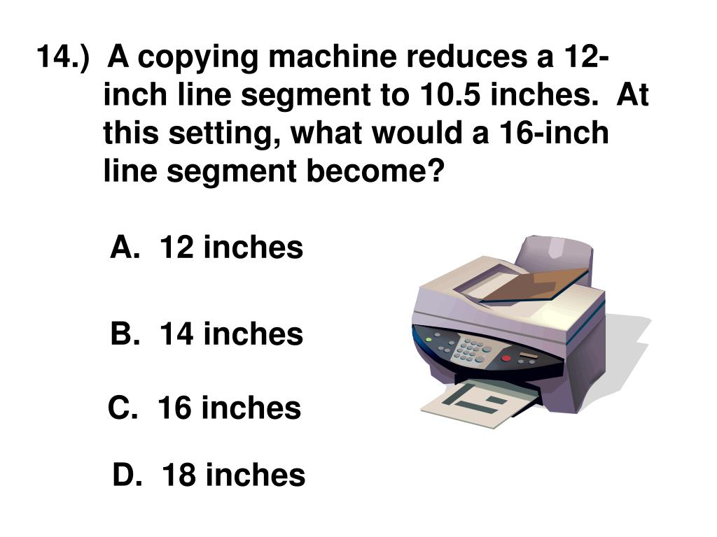 14.)  A copying machine reduces a 12-inch line segment to 10.5 inches.  At this setting, what would a 16-inch line segment become?