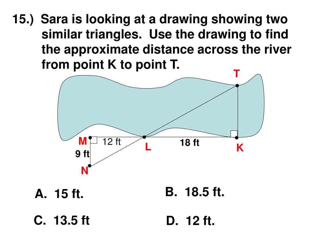 15.)  Sara is looking at a drawing showing two similar triangles.  Use the drawing to find the approximate distance across the river from point K to point T.