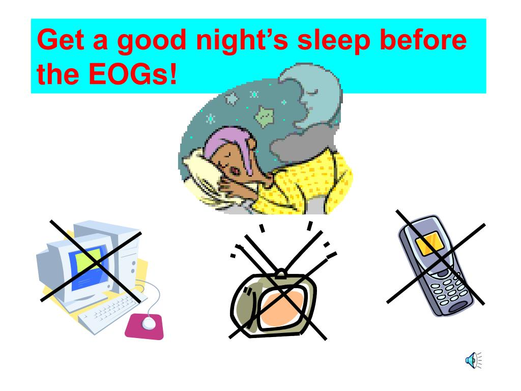 Get a good night's sleep before the EOGs!