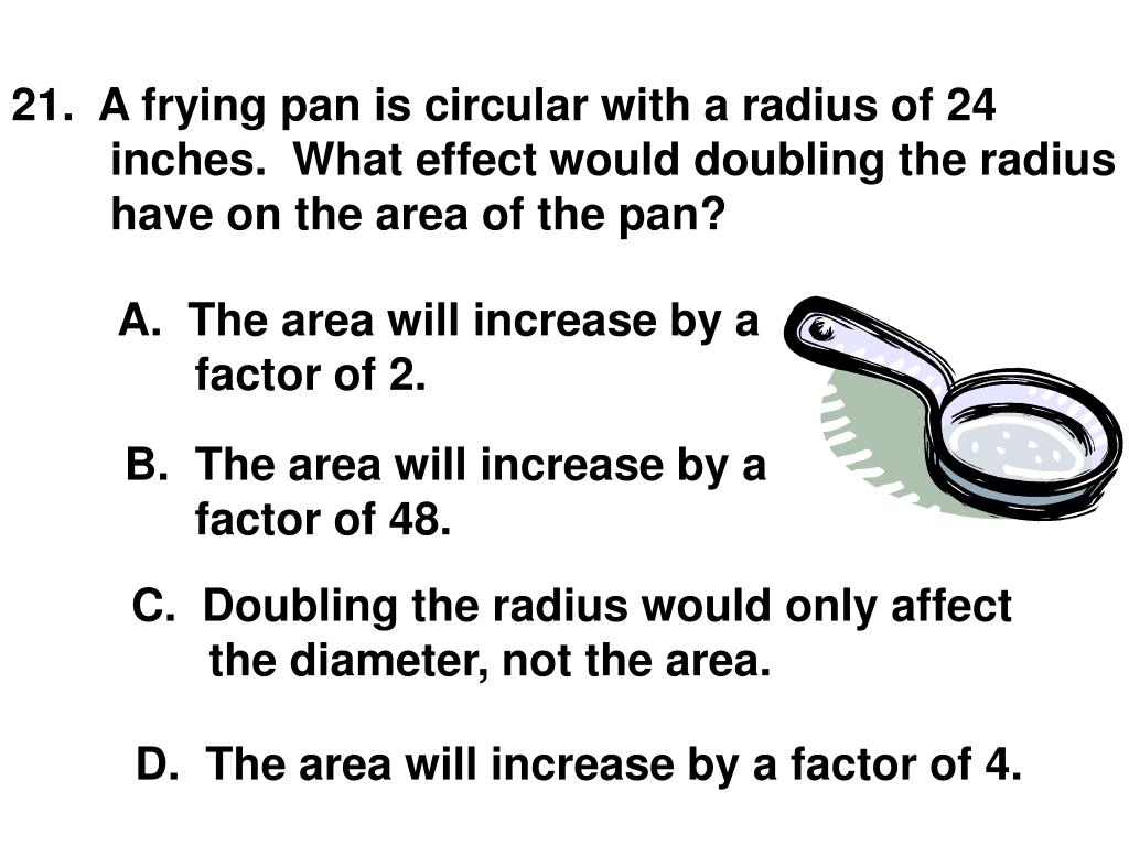 21.  A frying pan is circular with a radius of 24 inches.  What effect would doubling the radius have on the area of the pan?
