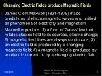 changing electric fields produce magnetic fields