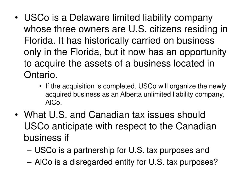 USCo is a Delaware limited liability company whose three owners are U.S. citizens residing in Florida. It has historically carried on business only in the Florida, but it now has an opportunity to acquire the assets of a business located in Ontario.