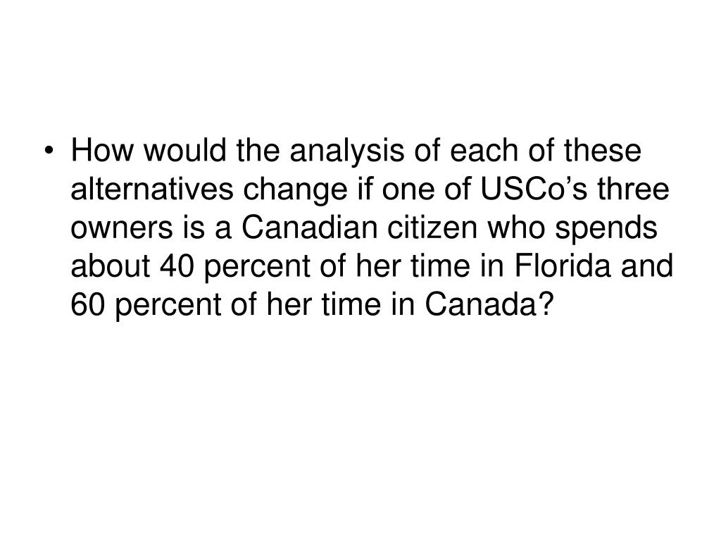 How would the analysis of each of these alternatives change if one of USCo's three owners is a Canadian citizen who spends about 40 percent of her time in Florida and 60 percent of her time in Canada?