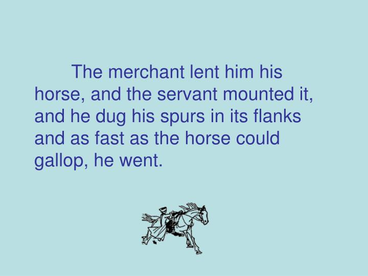 The merchant lent him his horse, and the servant mounted it, and he dug his spurs in its flanks and as fast as the horse could gallop, he went.