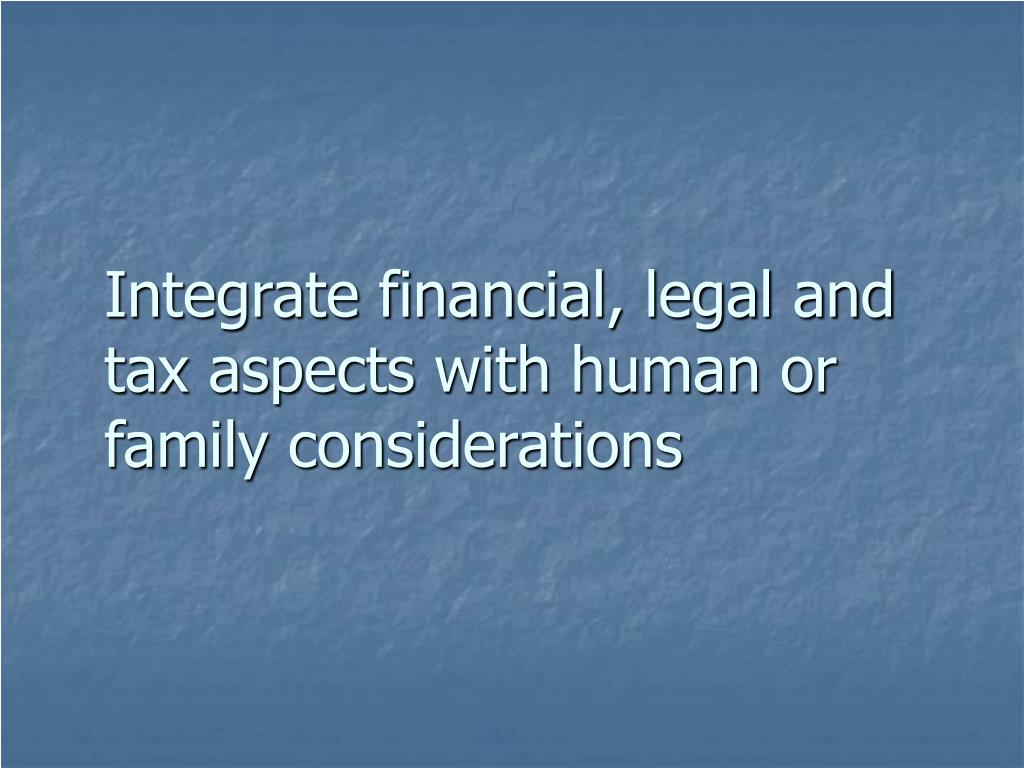 Integrate financial, legal and tax aspects with human or family considerations