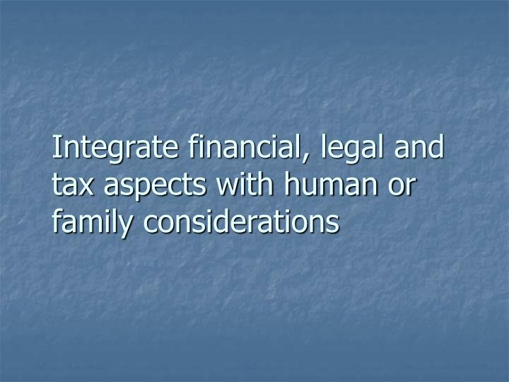 Integrate financial legal and tax aspects with human or family considerations