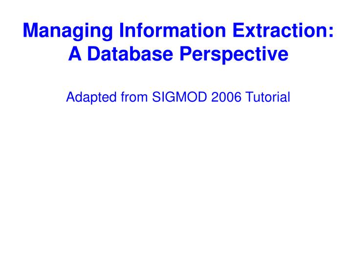 managing information extraction a database perspective adapted from sigmod 2006 tutorial n.