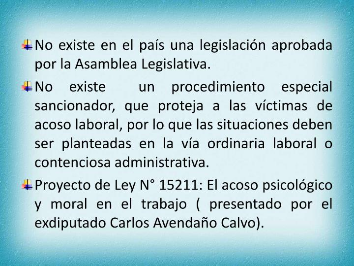 No existe en el país una legislación aprobada por la Asamblea Legislativa.