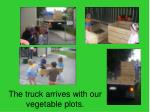 the truck arrives with our vegetable plots