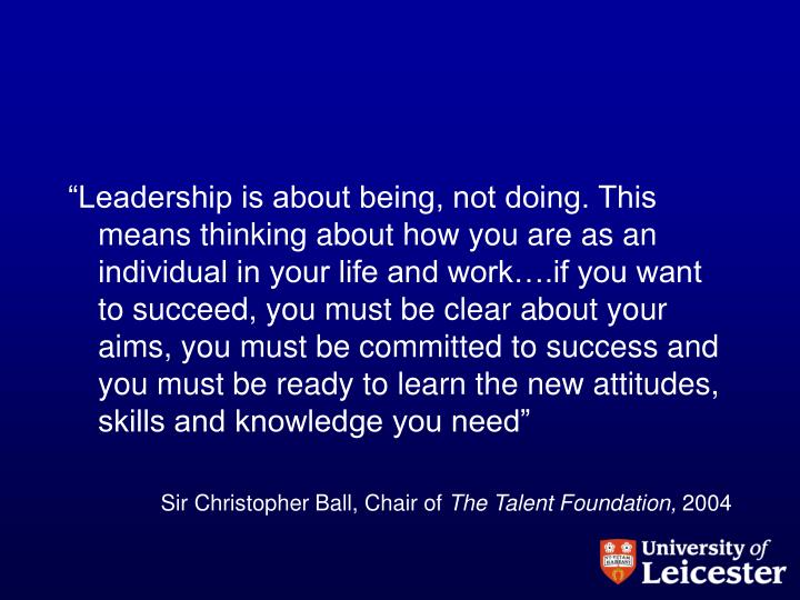 """""""Leadership is about being, not doing. This means thinking about how you are as an individual in your life and work….if you want to succeed, you must be clear about your aims, you must be committed to success and you must be ready to learn the new attitudes, skills and knowledge you need"""""""