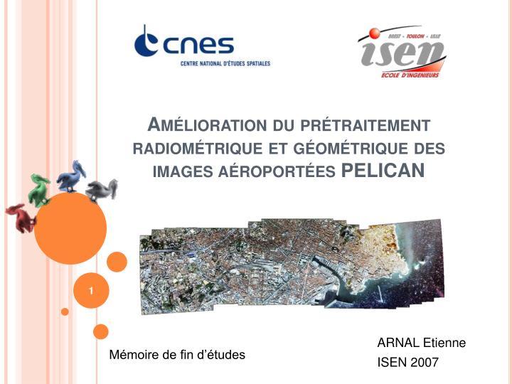 am lioration du pr traitement radiom trique et g om trique des images a roport es pelican n.