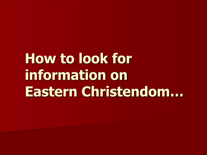 how to look for information on eastern christendom n.