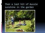 then a last bit of aussie sunshine in the garden