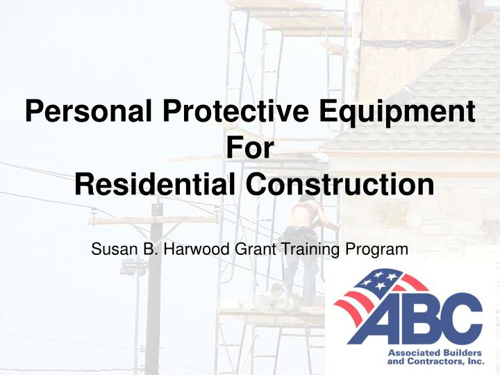 personal protective equipment for residential construction susan b harwood grant training program n.