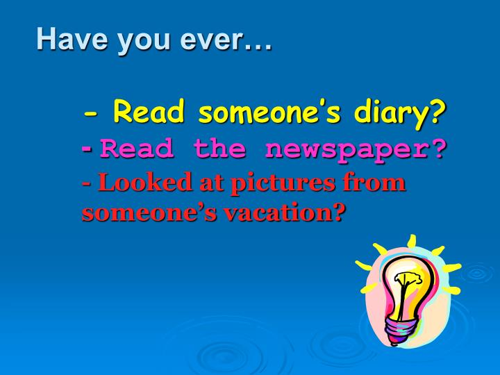 Have you ever read someone s diary read the newspaper looked at pictures from someone s vacation