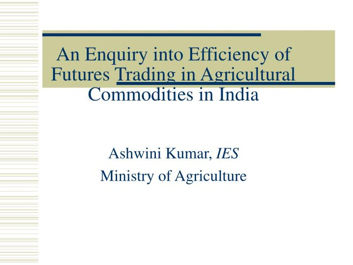 an enquiry into efficiency of futures trading in agricultural commodities in india n.