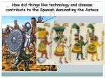 how did things like technology and disease contribute to the spanish dominating the aztecs