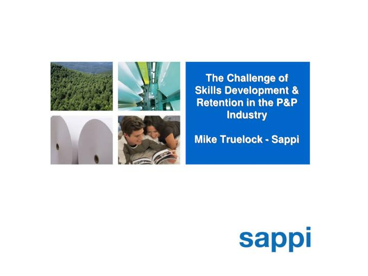 the challenge of skills development retention in the p p industry mike truelock sappi n.