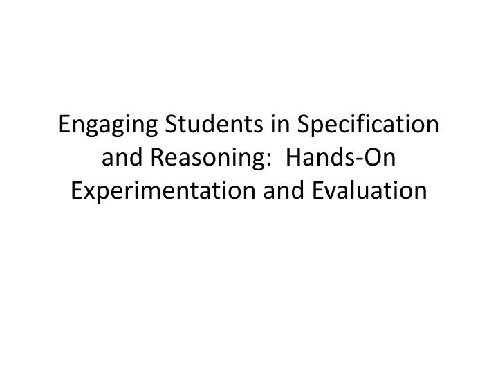 engaging students in specification and reasoning hands on experimentation and evaluation n.