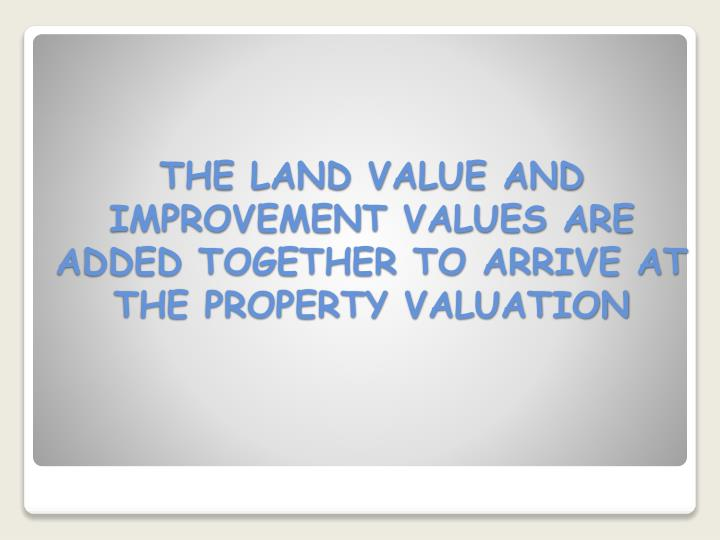 THE LAND VALUE AND IMPROVEMENT VALUES ARE ADDED TOGETHER TO ARRIVE AT THE PROPERTY VALUATION