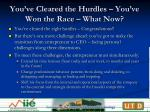 you ve cleared the hurdles you ve won the race what now