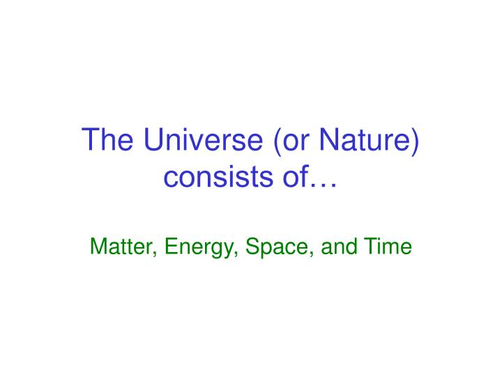 The universe or nature consists of