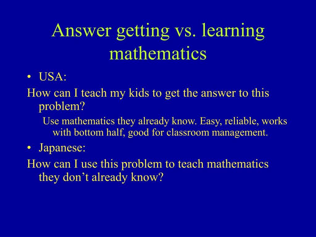 Answer getting vs. learning mathematics