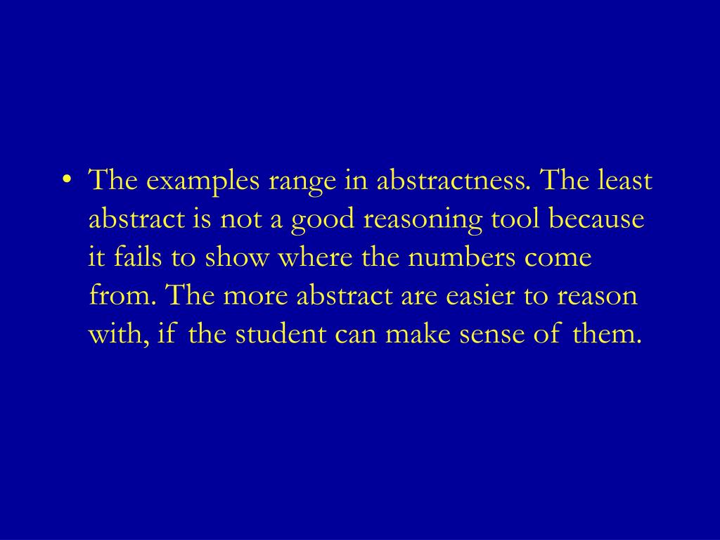 The examples range in abstractness. The least abstract is not a good reasoning tool because it fails to show where the numbers come from. The more abstract are easier to reason with, if the student can make sense of them.